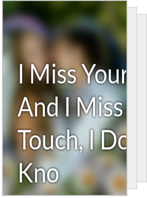 i miss your kiss and i miss your touch i dont kno