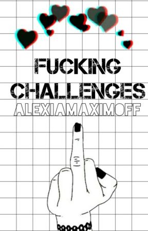 Fucking Challenges🖤 by AlexiaMaximoff