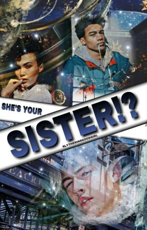 She's you're sister!? |INCOMPLETE| by SlytherinsGoodGirl