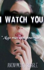 I WATCH YOU. (Algo Más Que Observar) by Anonymous_bubble