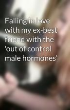Falling in love with my ex-best friend with the 'out of control male hormones' by kirsty14