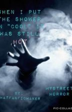 """When I Put The Shower On """"Cool"""" It Was Still Hot/Mystreet Horror/ by ThatFanFicMaker"""