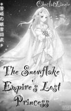The  Snowflake Empire's Lost Princess  [Under Serious Editing and Hiatus] by ChoclatLizzie