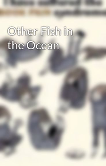 Other fish in the ocean crayotino18 wattpad for Other fish in the sea