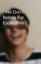 We Don't Belong For Each Other by vey_07_seeker