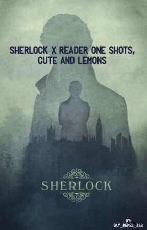 Sherlock x reader one shots, Smut and fluff, COMPLETED by gay_memes_333