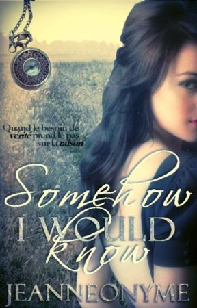 """ Somehow, I would know "" [ VERSION FINALE ] by Jeanneonyme"