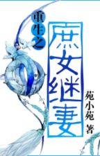 [NT] Trọng sinh chi thứ nữ vợ kế - Uyển Tiểu Uyển. by ryudeathxxx