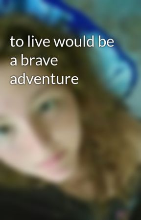 to live would be a brave adventure  by jennaginger317
