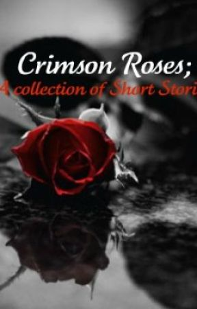 Crimson Roses [A Collection of Short Stories] *Completed* by Tears_To_Roses