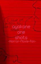 Ayakane One Shots! by -Horror-Movie-Fan-