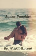 The Alpha's Daughter -On Hold- by TheBeautyintheBeast