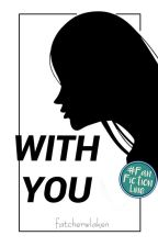 With You ✔ by fatcherwlaken