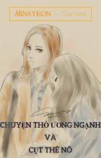 [Minayeon] Series - CHUYỆN THỎ ƯƠNG NGẠNH VÀ CỤT THÊ NÔ by TrucThyMNY