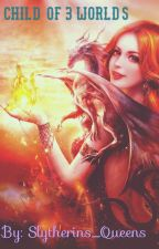 Child of 3 Worlds by Slytherins_Queens