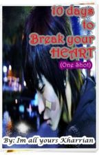 10 days to break you heart!! (SHORT STORY) by ImAllYoursKharrian