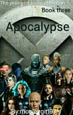 APOCALYPSE (Book three of The youngest X-Men Collection) Under Update  by mosleygirl97