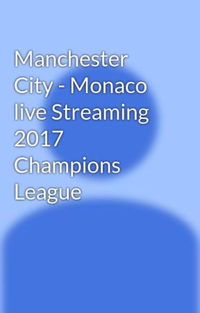 manchester city monaco live streaming 2017 champions league wattpad. Black Bedroom Furniture Sets. Home Design Ideas