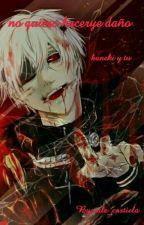 No quiero hacerte daño [[kaneki x tu]] by vale_castiela