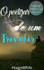 O Poetizar de um Trovador by HiagoBflife