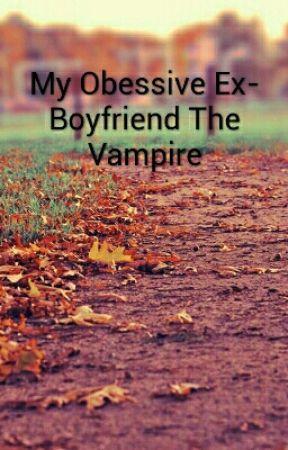 My obsessive ex-boyfriend the vampire by shadowmystery
