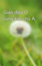 Gián điệp O cùng kim chủ A by LinhNguyn452037