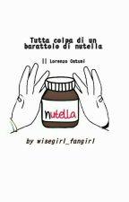 Tutta colpa di un barattolo di nutella || Lorenzo Ostuni by wisegirl_fangirl