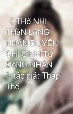 《 THố NHI THầN LộNG NHÂN DUYÊN CHI SINH Tử ĐồNG NHÂN 》tác giả: Thập Thế by binbon19