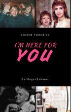 I'm Here For You (eminem fanfiction) by MeganEminem