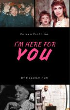 I'm Here For You (eminem fanfiction) by MeganEminem
