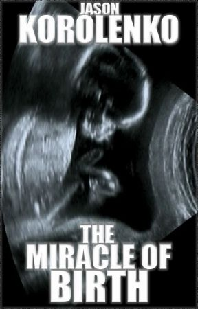 The Miracle of Birth by JasonKorolenko