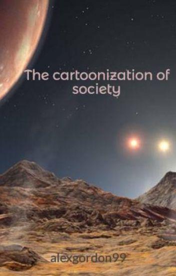 The cartoonization of society