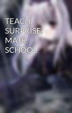 TEACH, SURPRISE, MATE, SCHOOL by bloodymoonrose