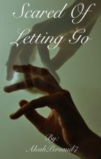 Scared of Letting Go by AleahPersaud7