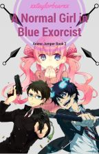 A Normal Girl In Blue Exorcist {Anime Jumper Book 2} by xxtaylorbearxx