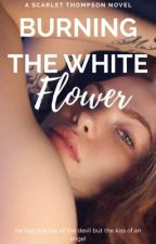 Burning the white flower [on hold] by ScarThompson