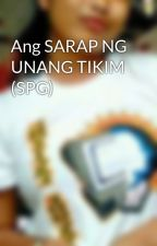 Ang SARAP NG UNANG TIKIM (SPG) by Maymaysii