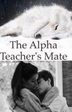 The Alpha Teacher's Mate [On Hold] by kiomitjuh