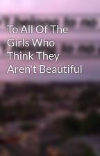 To All Of The Girls Who Think They Aren't Beautiful by lovelylemon123