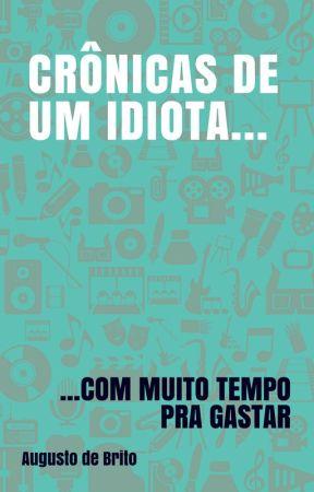 Crônicas de um idiota... Com muito tempo pra gastar by AugustoDeBrito