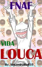 FNAF VIDA LOUCA (Completa) by AlexandraWolf35