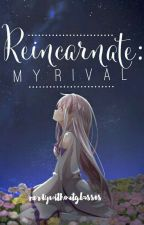 Reincarnate: My Rival by NerdyWithoutGlasses