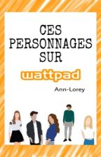 Ces personnages, sur Wattpad by Ann-Lorey