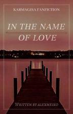 ✎ In The Name Of Love || Karmagisa by alexmeiko