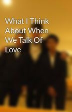 What I Think About When We Talk Of Love by Euanvoo