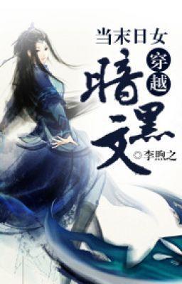 [NT] Khi tận thế nữ xuyên việt hắc ám văn - Lý Hú Chi.