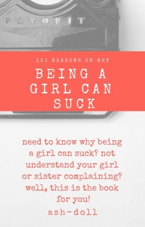 101 Reasons on why Being a Girl can Suck by bands-n-music