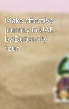 Make effective journey in UAE by Dubai city tour by dubai7sands
