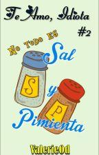 Te amo, Idiota #2: No todo es Sal y Pimienta by ValerieOd