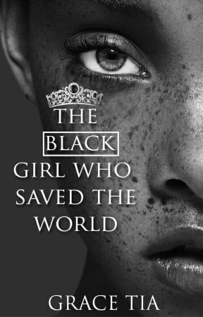 The black girl that saved the world. by gracetiamate